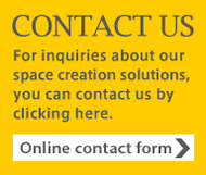 CONTACT US  For inquiries about our space creation solutions, you can contact us by clicking here.  Online contact form