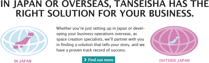 In Japan or overseas, Tanseisha has the right solution for your business.  Whether you're just setting up in Japan or developing your business operations overseas, as space creation specialists, we'll partner with you in finding a solution that tells your story, and we have a proven track record of success.